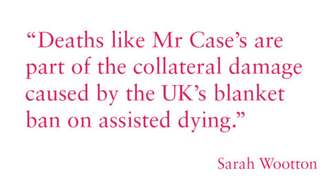 """Deaths like Mr Case's are part of the collateral damage caused by the UK's blanket ban on assisted dying."""